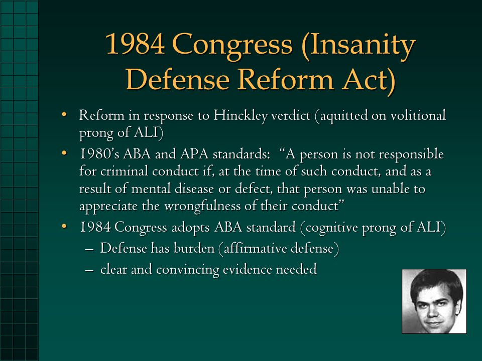 1984 Congress (Insanity Defense Reform Act) Reform in response to Hinckley verdict (aquitted on volitional prong of ALI)Reform in response to Hinckley verdict (aquitted on volitional prong of ALI) 1980's ABA and APA standards: A person is not responsible for criminal conduct if, at the time of such conduct, and as a result of mental disease or defect, that person was unable to appreciate the wrongfulness of their conduct 1980's ABA and APA standards: A person is not responsible for criminal conduct if, at the time of such conduct, and as a result of mental disease or defect, that person was unable to appreciate the wrongfulness of their conduct 1984 Congress adopts ABA standard (cognitive prong of ALI)1984 Congress adopts ABA standard (cognitive prong of ALI) –Defense has burden (affirmative defense) –clear and convincing evidence needed