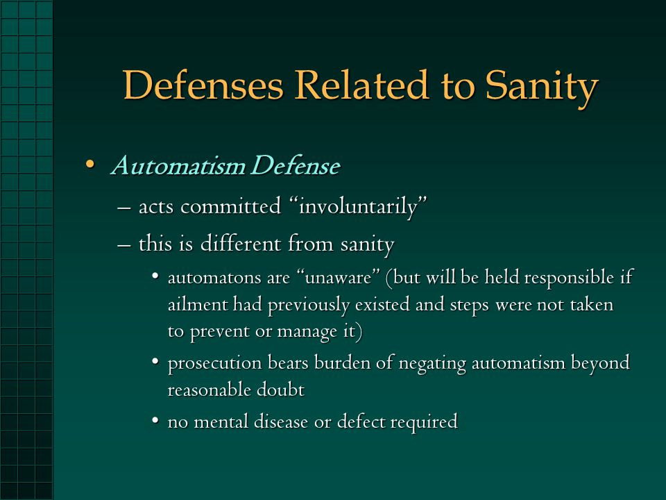 Defenses Related to Sanity Automatism DefenseAutomatism Defense –acts committed involuntarily –this is different from sanity automatons are unaware (but will be held responsible if ailment had previously existed and steps were not taken to prevent or manage it)automatons are unaware (but will be held responsible if ailment had previously existed and steps were not taken to prevent or manage it) prosecution bears burden of negating automatism beyond reasonable doubtprosecution bears burden of negating automatism beyond reasonable doubt no mental disease or defect requiredno mental disease or defect required