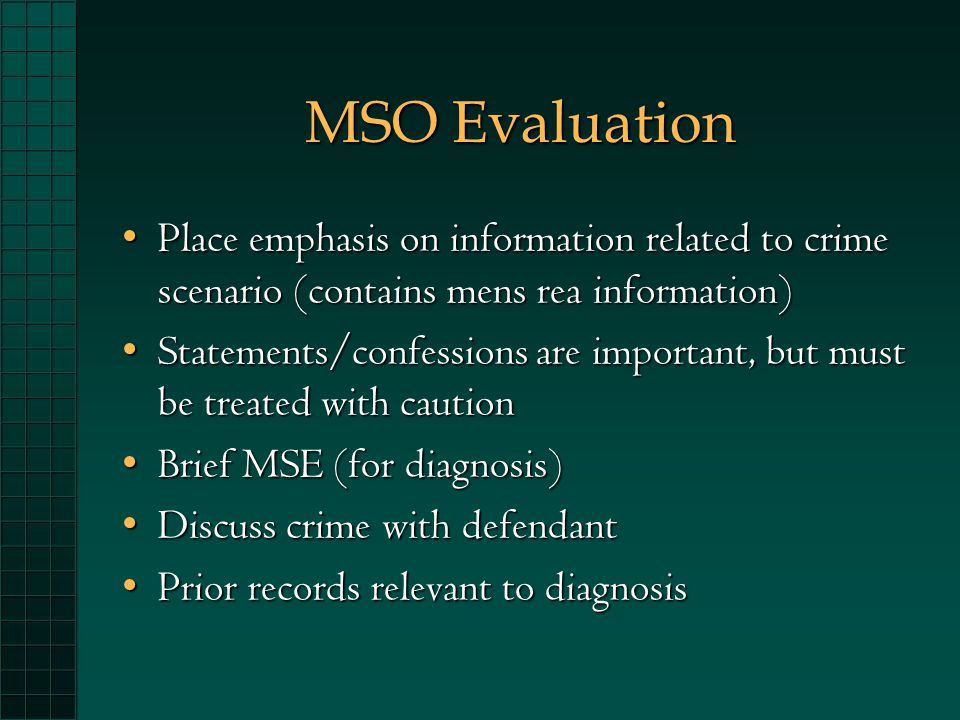 MSO Evaluation Place emphasis on information related to crime scenario (contains mens rea information)Place emphasis on information related to crime scenario (contains mens rea information) Statements/confessions are important, but must be treated with cautionStatements/confessions are important, but must be treated with caution Brief MSE (for diagnosis)Brief MSE (for diagnosis) Discuss crime with defendantDiscuss crime with defendant Prior records relevant to diagnosisPrior records relevant to diagnosis