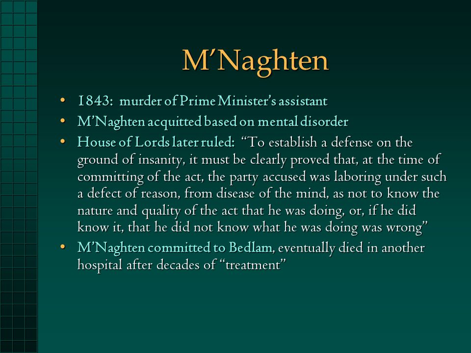 M'Naghten 1843: murder of Prime Minister's assistant1843: murder of Prime Minister's assistant M'Naghten acquitted based on mental disorderM'Naghten acquitted based on mental disorder House of Lords later ruled: To establish a defense on the ground of insanity, it must be clearly proved that, at the time of committing of the act, the party accused was laboring under such a defect of reason, from disease of the mind, as not to know the nature and quality of the act that he was doing, or, if he did know it, that he did not know what he was doing was wrong House of Lords later ruled: To establish a defense on the ground of insanity, it must be clearly proved that, at the time of committing of the act, the party accused was laboring under such a defect of reason, from disease of the mind, as not to know the nature and quality of the act that he was doing, or, if he did know it, that he did not know what he was doing was wrong M'Naghten committed to Bedlam, eventually died in another hospital after decades of treatment M'Naghten committed to Bedlam, eventually died in another hospital after decades of treatment