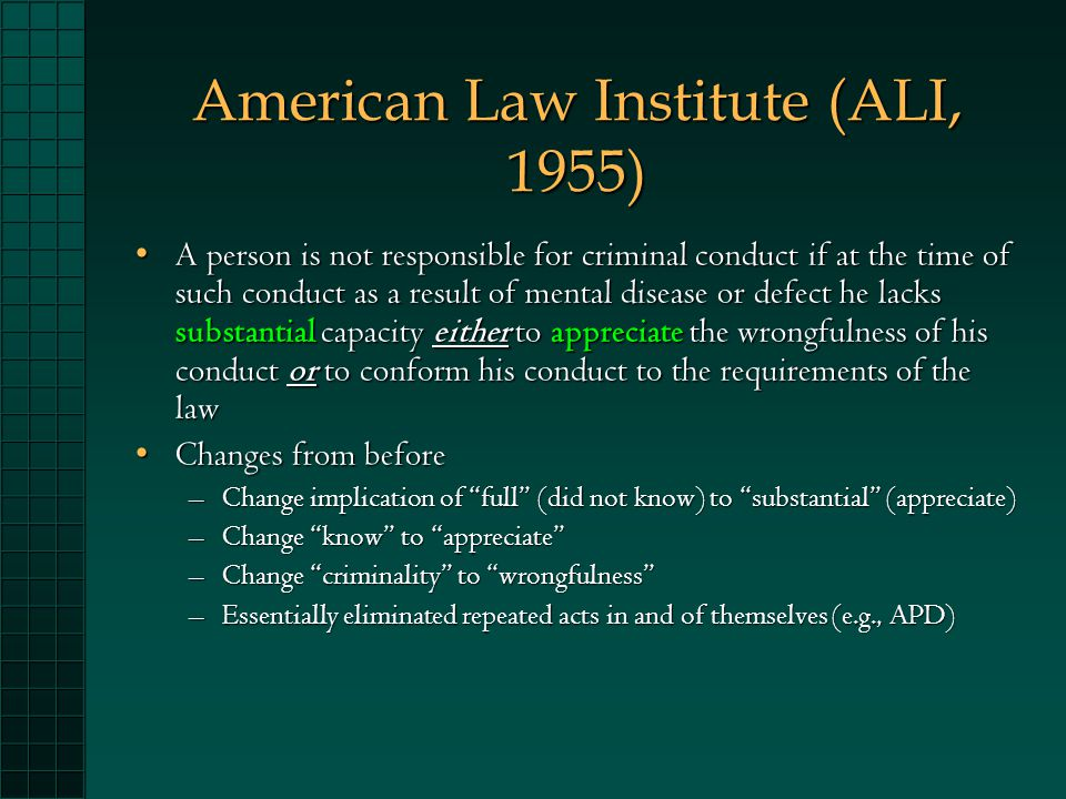American Law Institute (ALI, 1955) A person is not responsible for criminal conduct if at the time of such conduct as a result of mental disease or defect he lacks substantial capacity either to appreciate the wrongfulness of his conduct or to conform his conduct to the requirements of the lawA person is not responsible for criminal conduct if at the time of such conduct as a result of mental disease or defect he lacks substantial capacity either to appreciate the wrongfulness of his conduct or to conform his conduct to the requirements of the law Changes from beforeChanges from before –Change implication of full (did not know) to substantial (appreciate) –Change know to appreciate –Change criminality to wrongfulness –Essentially eliminated repeated acts in and of themselves (e.g., APD)