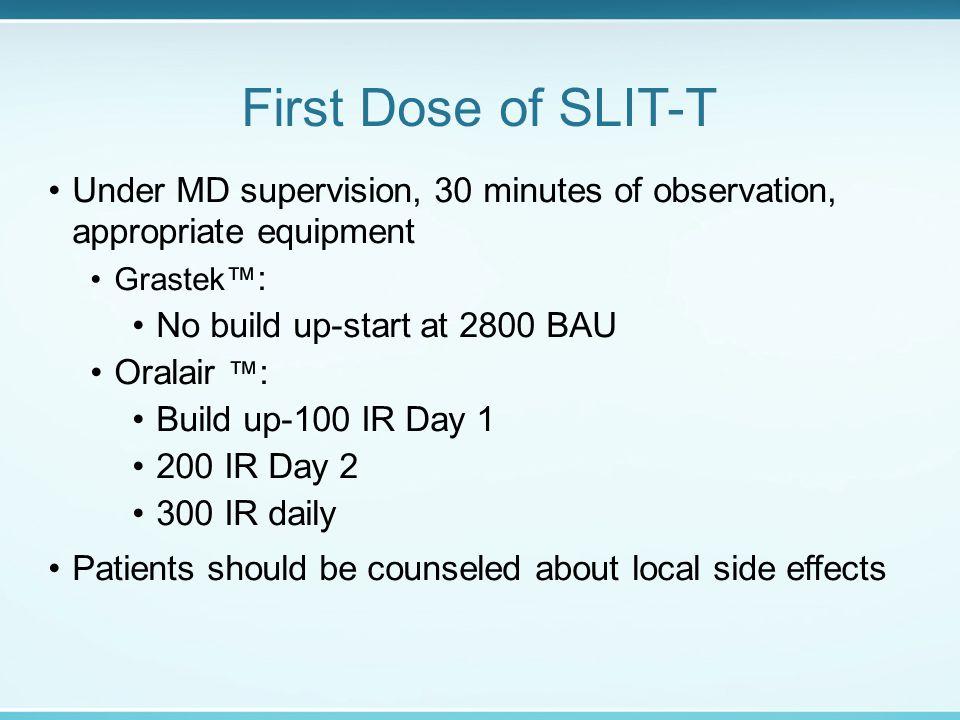 First Dose of SLIT-T Under MD supervision, 30 minutes of observation, appropriate equipment Grastek™ : No build up-start at 2800 BAU Oralair ™ : Build