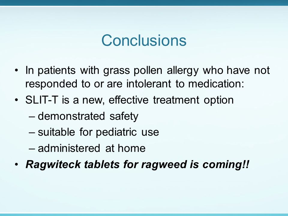 Conclusions In patients with grass pollen allergy who have not responded to or are intolerant to medication: SLIT-T is a new, effective treatment option –demonstrated safety –suitable for pediatric use –administered at home Ragwiteck tablets for ragweed is coming!!