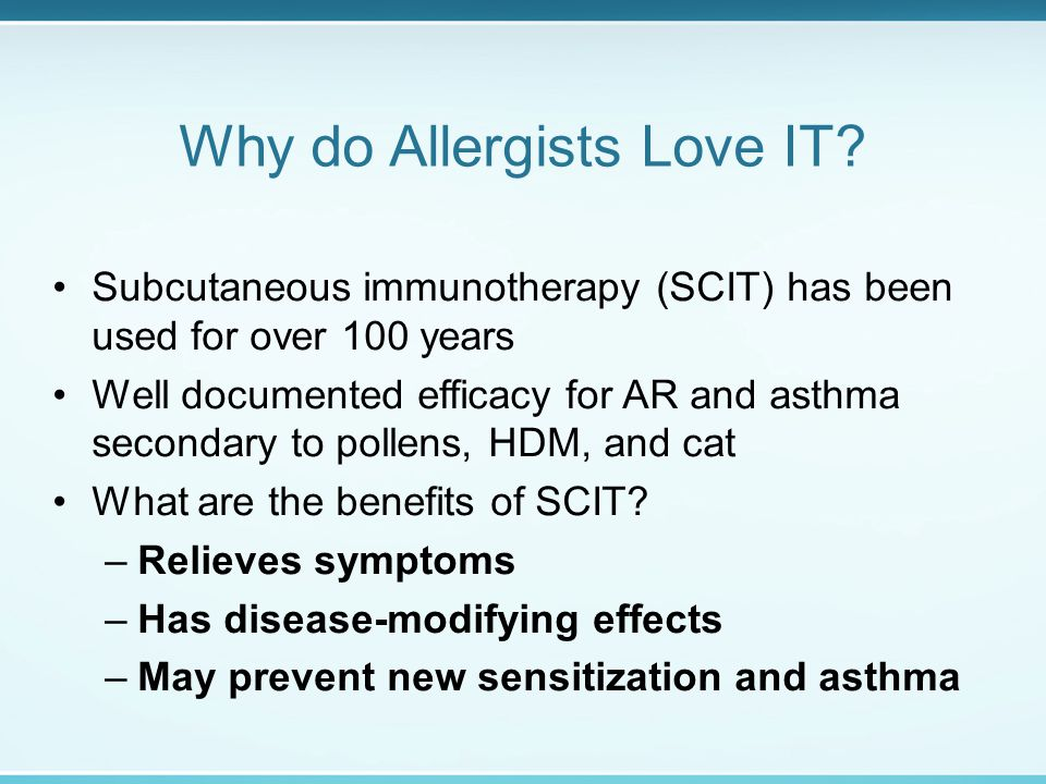 Why do Allergists Love IT? Subcutaneous immunotherapy (SCIT) has been used for over 100 years Well documented efficacy for AR and asthma secondary to