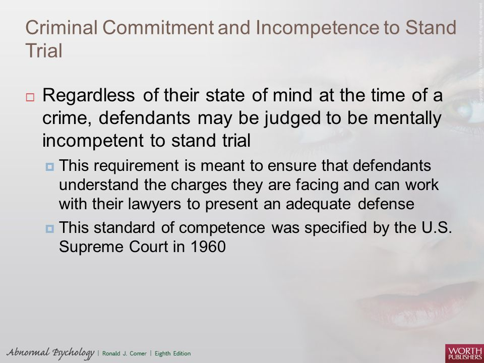 Criminal Commitment and Incompetence to Stand Trial  Regardless of their state of mind at the time of a crime, defendants may be judged to be mentall
