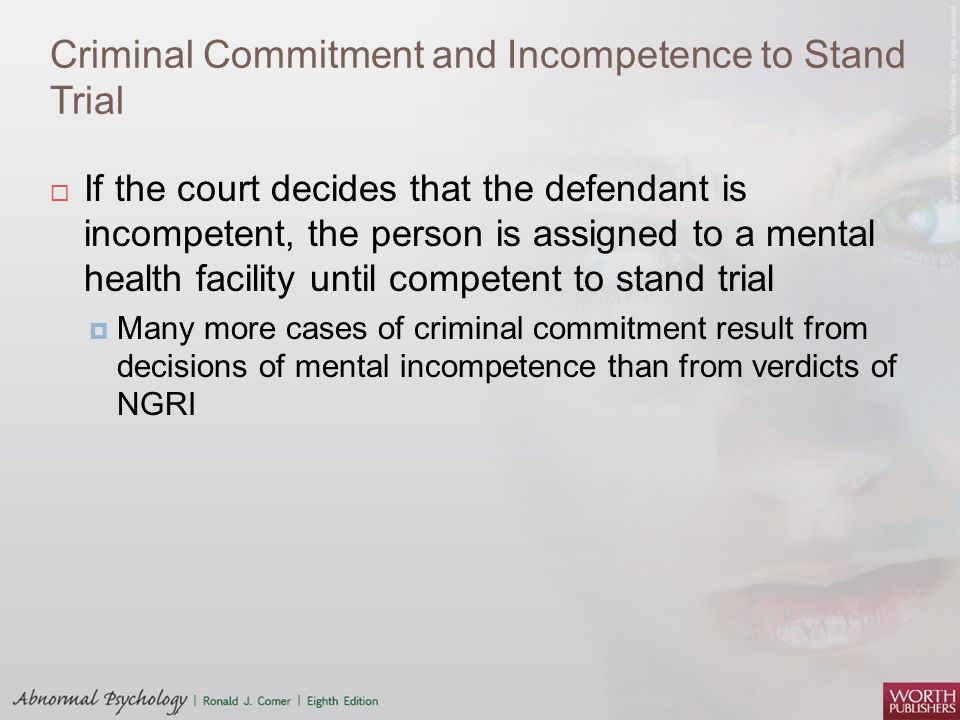 Criminal Commitment and Incompetence to Stand Trial  If the court decides that the defendant is incompetent, the person is assigned to a mental healt