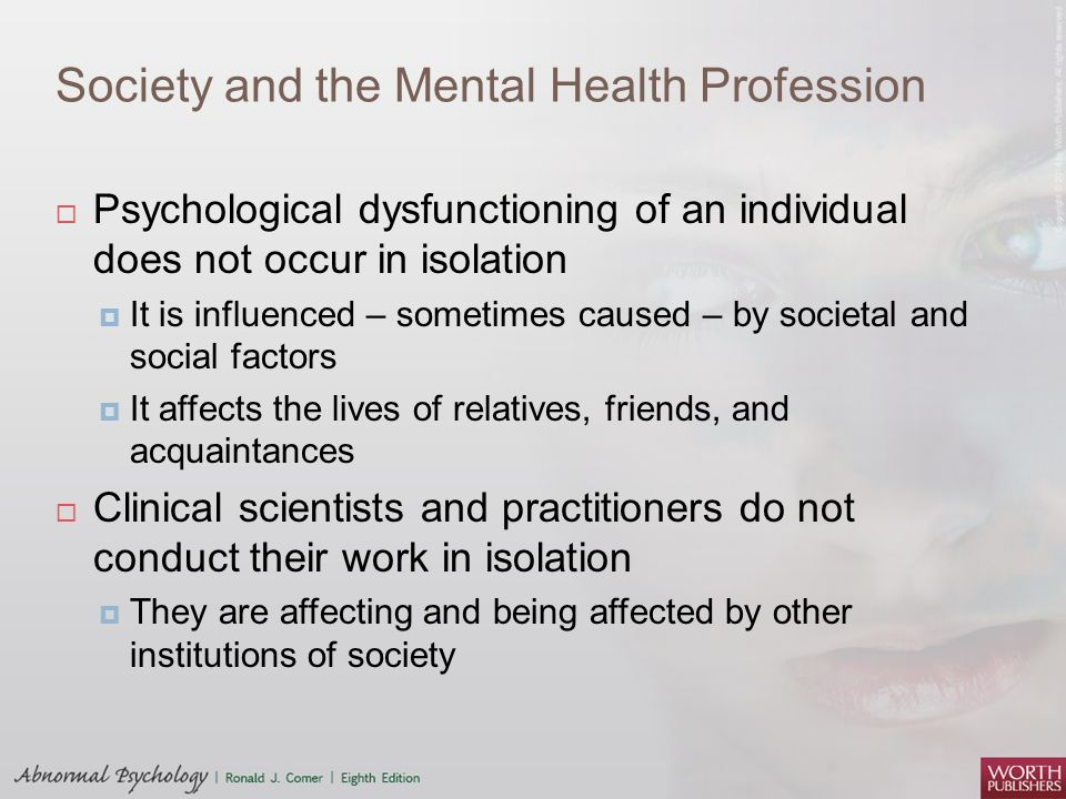 Society and the Mental Health Profession  Psychological dysfunctioning of an individual does not occur in isolation  It is influenced – sometimes ca