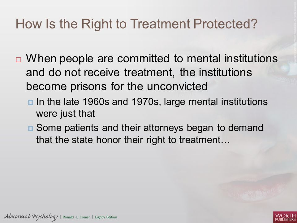 How Is the Right to Treatment Protected?  When people are committed to mental institutions and do not receive treatment, the institutions become pris