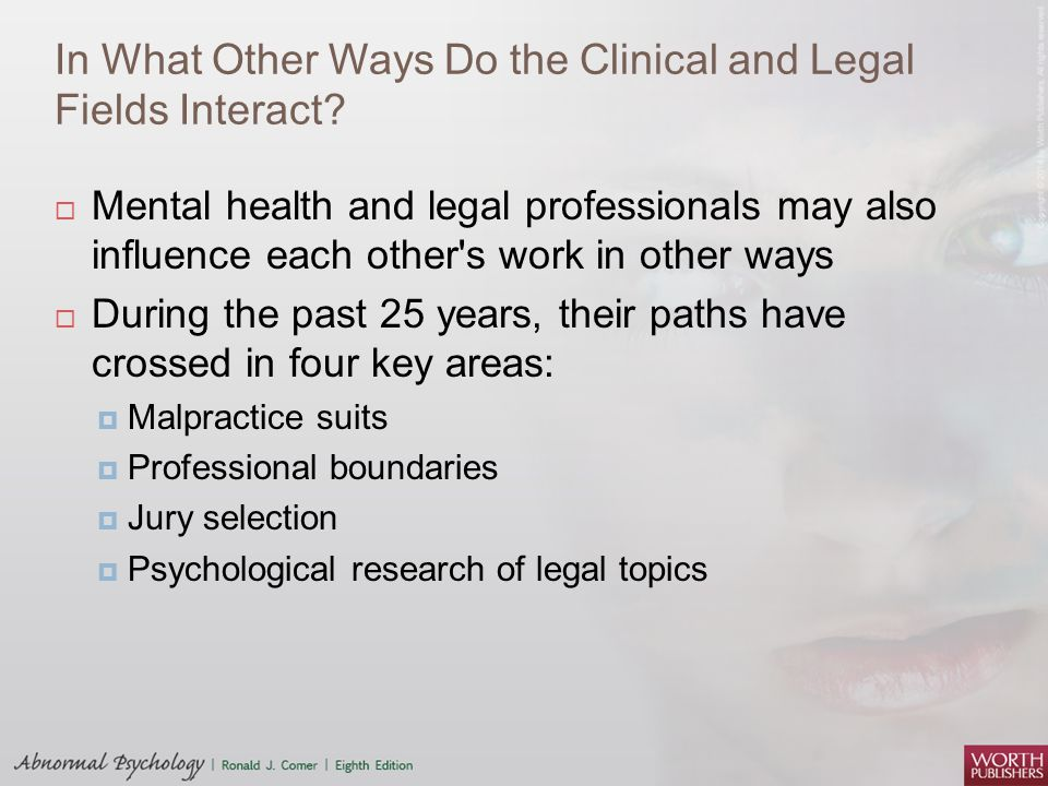 In What Other Ways Do the Clinical and Legal Fields Interact?  Mental health and legal professionals may also influence each other's work in other wa