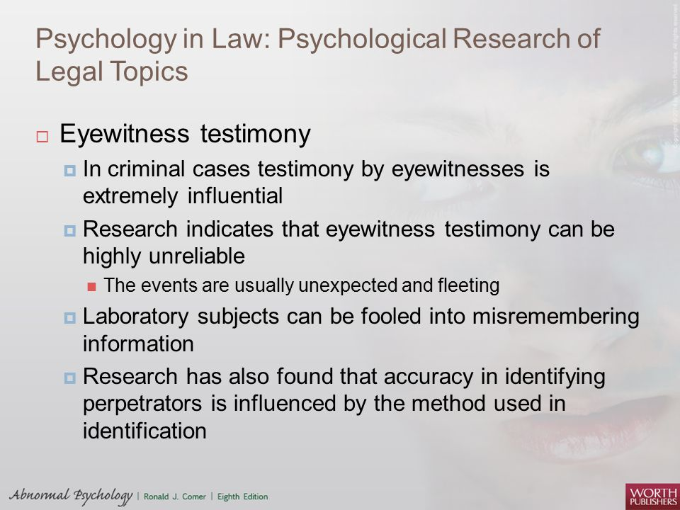 Psychology in Law: Psychological Research of Legal Topics  Eyewitness testimony  In criminal cases testimony by eyewitnesses is extremely influentia