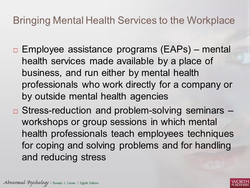 Bringing Mental Health Services to the Workplace  Employee assistance programs (EAPs) – mental health services made available by a place of business,
