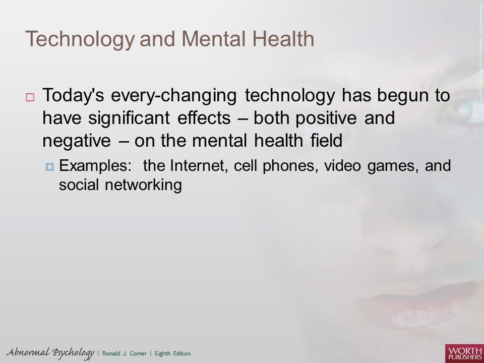 Technology and Mental Health  Today's every-changing technology has begun to have significant effects – both positive and negative – on the mental he