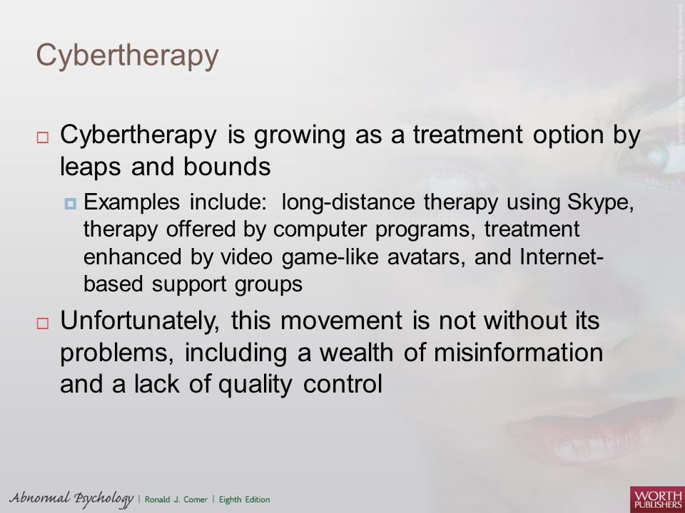 Cybertherapy  Cybertherapy is growing as a treatment option by leaps and bounds  Examples include: long-distance therapy using Skype, therapy offere