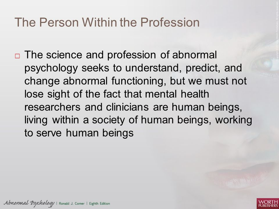The Person Within the Profession  The science and profession of abnormal psychology seeks to understand, predict, and change abnormal functioning, bu