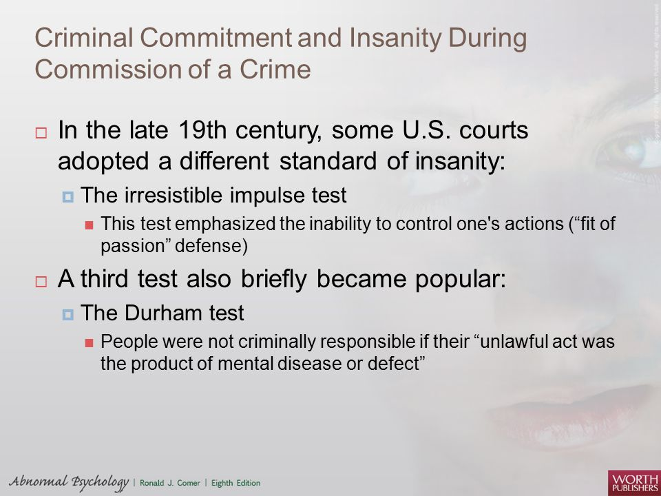 Criminal Commitment and Insanity During Commission of a Crime  In the late 19th century, some U.S. courts adopted a different standard of insanity: 