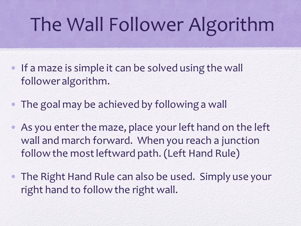 The Wall Follower Algorithm If a maze is simple it can be solved using the wall follower algorithm. The goal may be achieved by following a wall As yo
