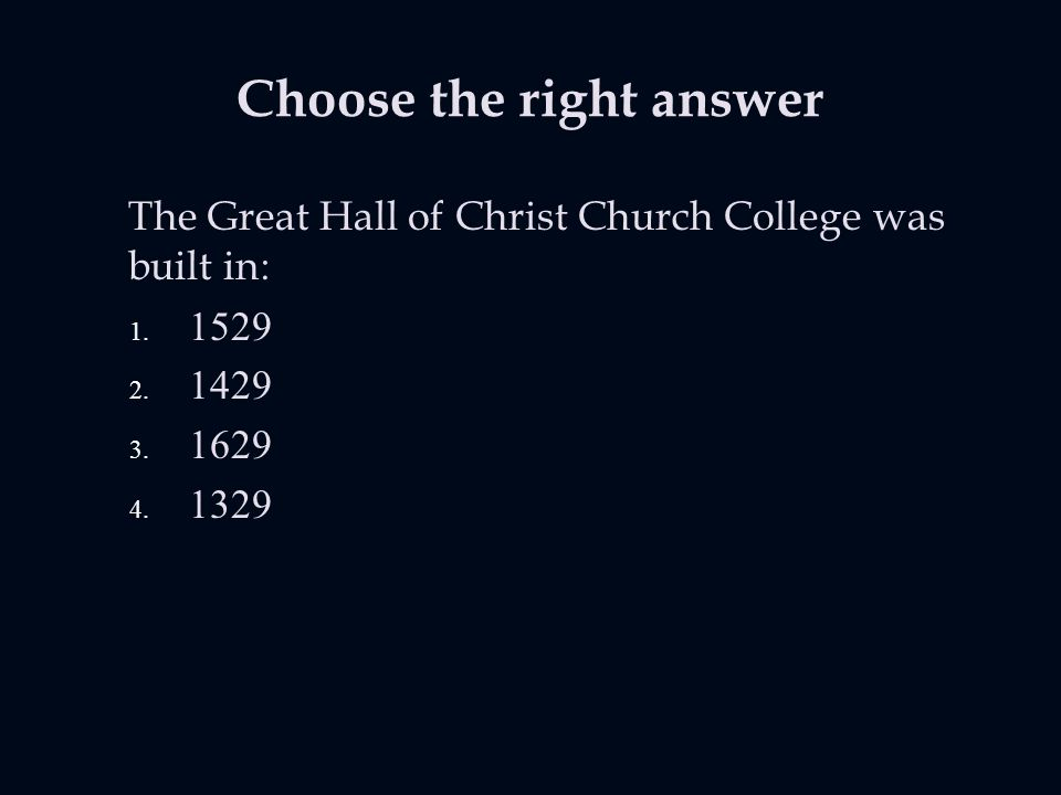 Choose the right answer The Great Hall of Christ Church College was built in: 1.