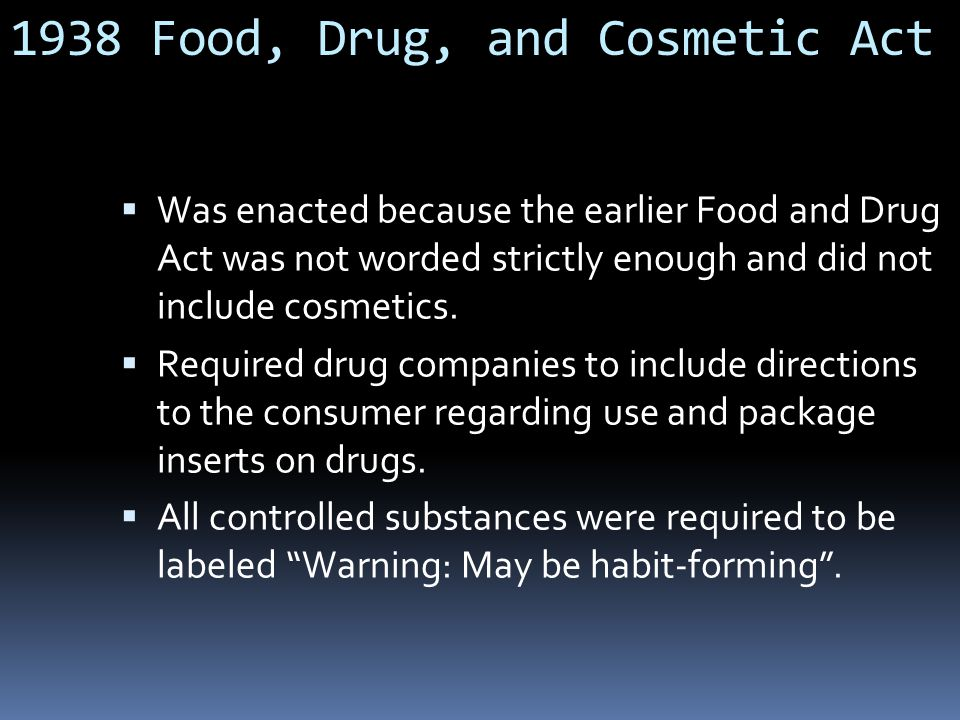 1938 Food, Drug, and Cosmetic Act  Was enacted because the earlier Food and Drug Act was not worded strictly enough and did not include cosmetics.