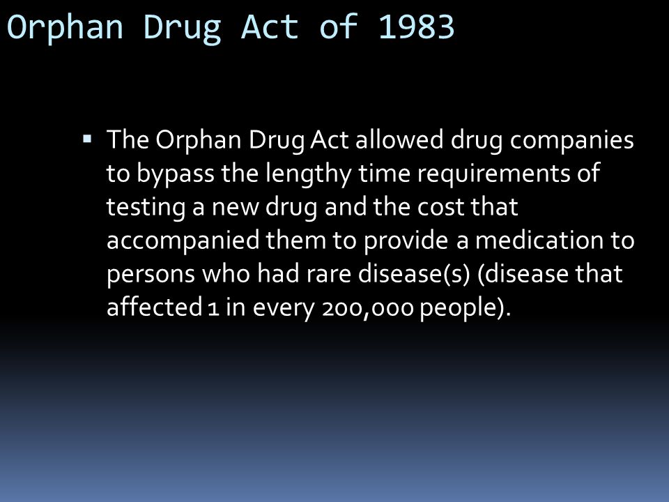 Orphan Drug Act of 1983  The Orphan Drug Act allowed drug companies to bypass the lengthy time requirements of testing a new drug and the cost that accompanied them to provide a medication to persons who had rare disease(s) (disease that affected 1 in every 200,000 people).