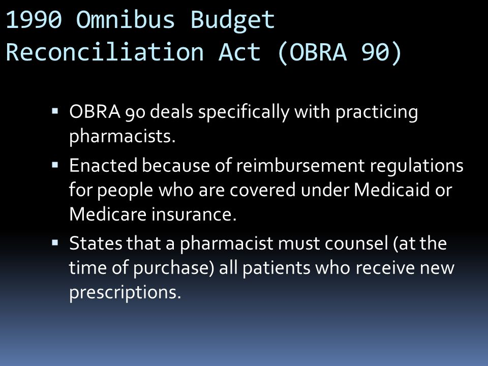 1990 Omnibus Budget Reconciliation Act (OBRA 90)  OBRA 90 deals specifically with practicing pharmacists.