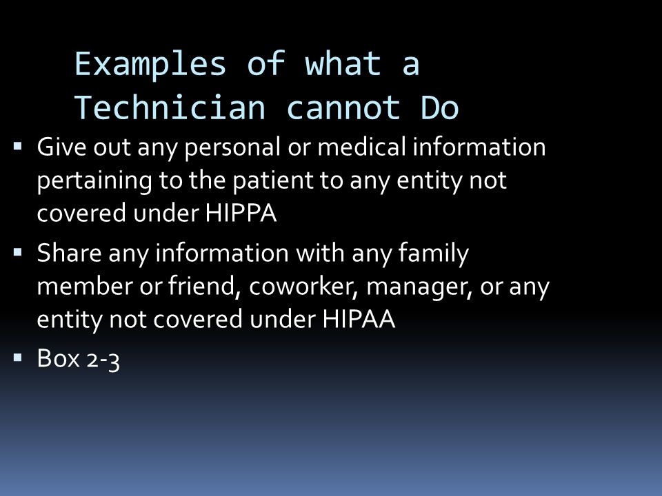 Examples of what a Technician cannot Do  Give out any personal or medical information pertaining to the patient to any entity not covered under HIPPA  Share any information with any family member or friend, coworker, manager, or any entity not covered under HIPAA  Box 2-3