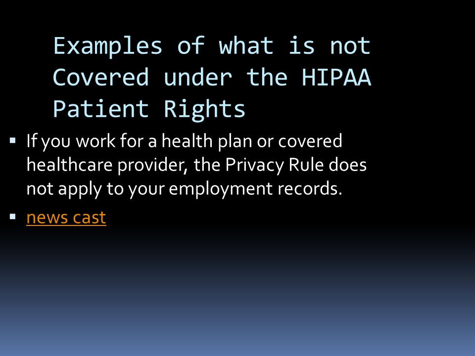 Examples of what is not Covered under the HIPAA Patient Rights  If you work for a health plan or covered healthcare provider, the Privacy Rule does not apply to your employment records.
