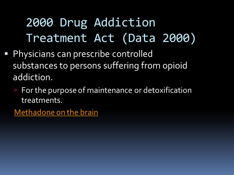 2000 Drug Addiction Treatment Act (Data 2000)  Physicians can prescribe controlled substances to persons suffering from opioid addiction.