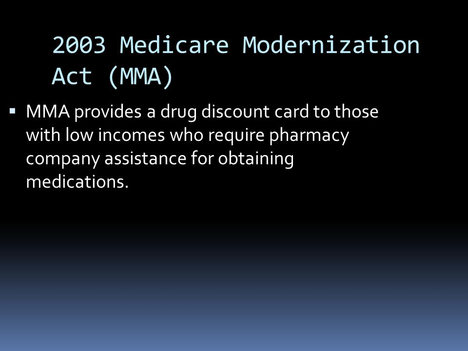 2003 Medicare Modernization Act (MMA)  MMA provides a drug discount card to those with low incomes who require pharmacy company assistance for obtaining medications.