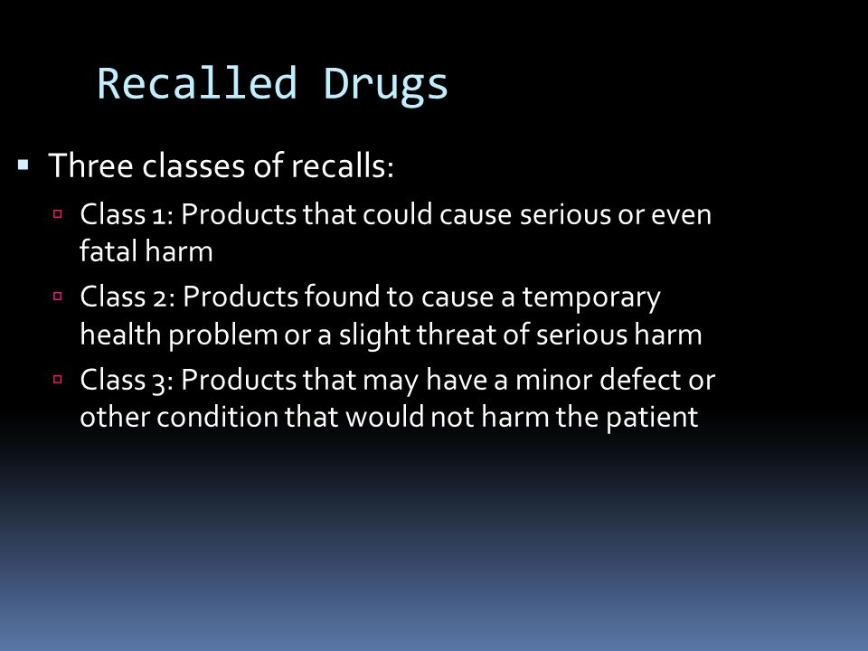 Recalled Drugs  Three classes of recalls:  Class 1: Products that could cause serious or even fatal harm  Class 2: Products found to cause a temporary health problem or a slight threat of serious harm  Class 3: Products that may have a minor defect or other condition that would not harm the patient