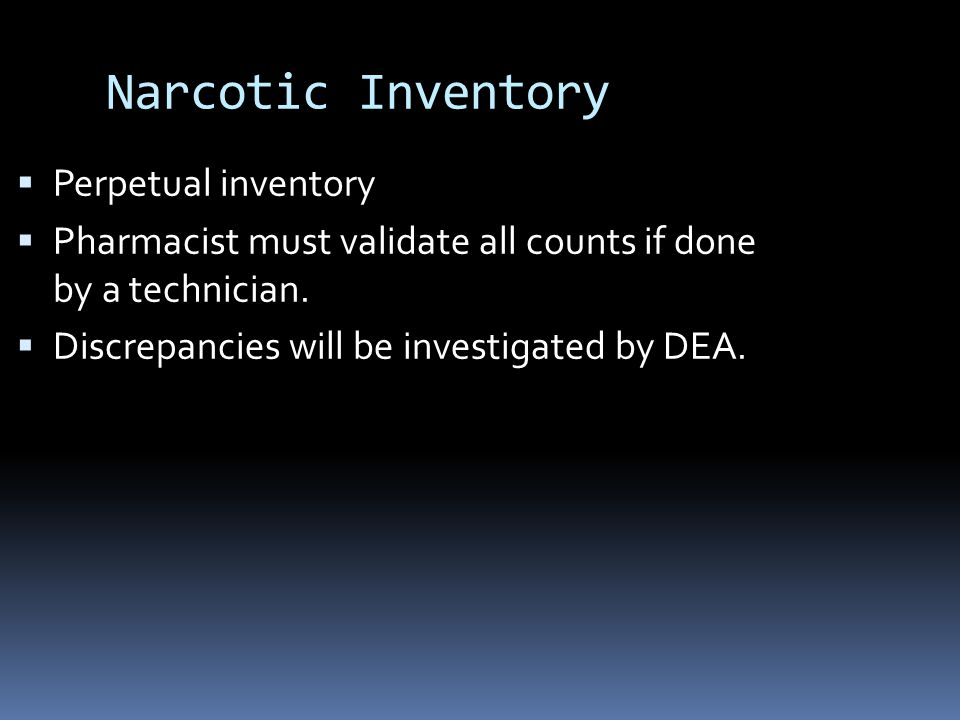 Narcotic Inventory  Perpetual inventory  Pharmacist must validate all counts if done by a technician.