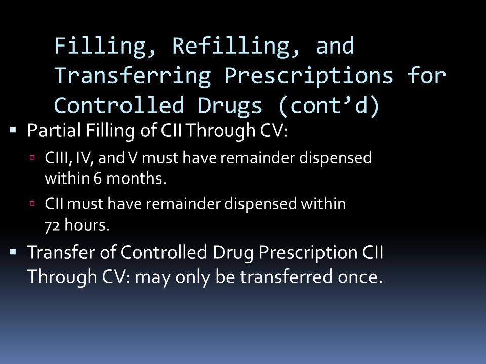 Filling, Refilling, and Transferring Prescriptions for Controlled Drugs (cont'd)  Partial Filling of CII Through CV:  CIII, IV, and V must have remainder dispensed within 6 months.