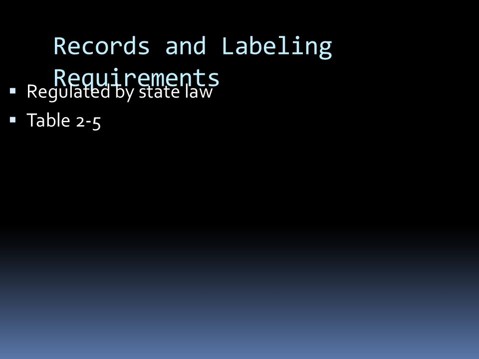 Records and Labeling Requirements  Regulated by state law  Table 2-5