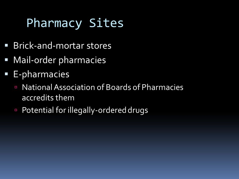 Pharmacy Sites  Brick-and-mortar stores  Mail-order pharmacies  E-pharmacies  National Association of Boards of Pharmacies accredits them  Potential for illegally-ordered drugs