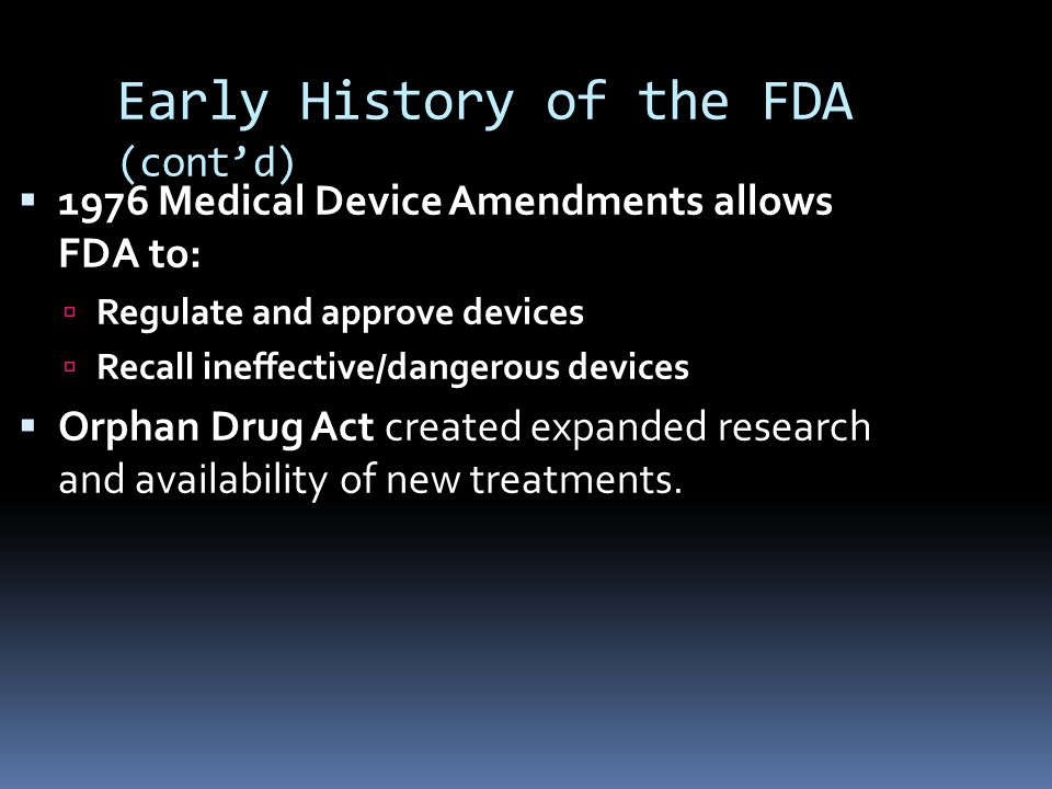 Early History of the FDA (cont'd)  1976 Medical Device Amendments allows FDA to:  Regulate and approve devices  Recall ineffective/dangerous devices  Orphan Drug Act created expanded research and availability of new treatments.
