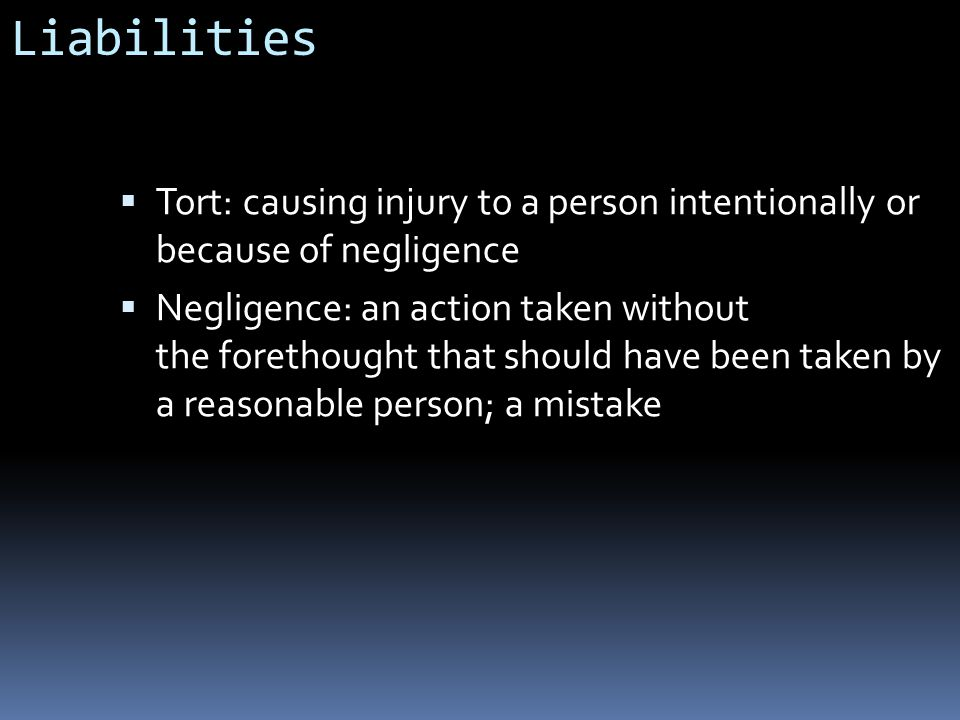 Liabilities  Tort: causing injury to a person intentionally or because of negligence  Negligence: an action taken without the forethought that should have been taken by a reasonable person; a mistake