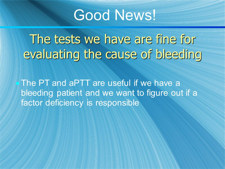 The tests we have are fine for evaluating the cause of bleeding  The PT and aPTT are useful if we have a bleeding patient and we want to figure out i