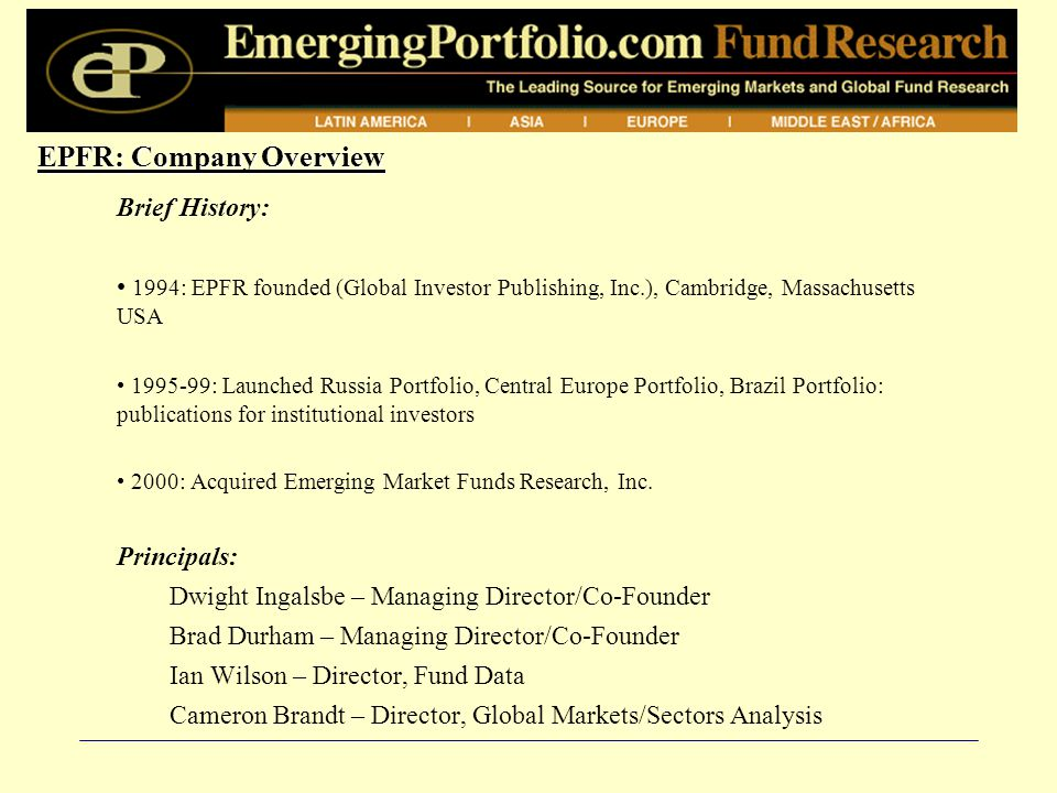 EPFR: Company Overview Brief History: 1994: EPFR founded (Global Investor Publishing, Inc.), Cambridge, Massachusetts USA 1995-99: Launched Russia Portfolio, Central Europe Portfolio, Brazil Portfolio: publications for institutional investors 2000: Acquired Emerging Market Funds Research, Inc.