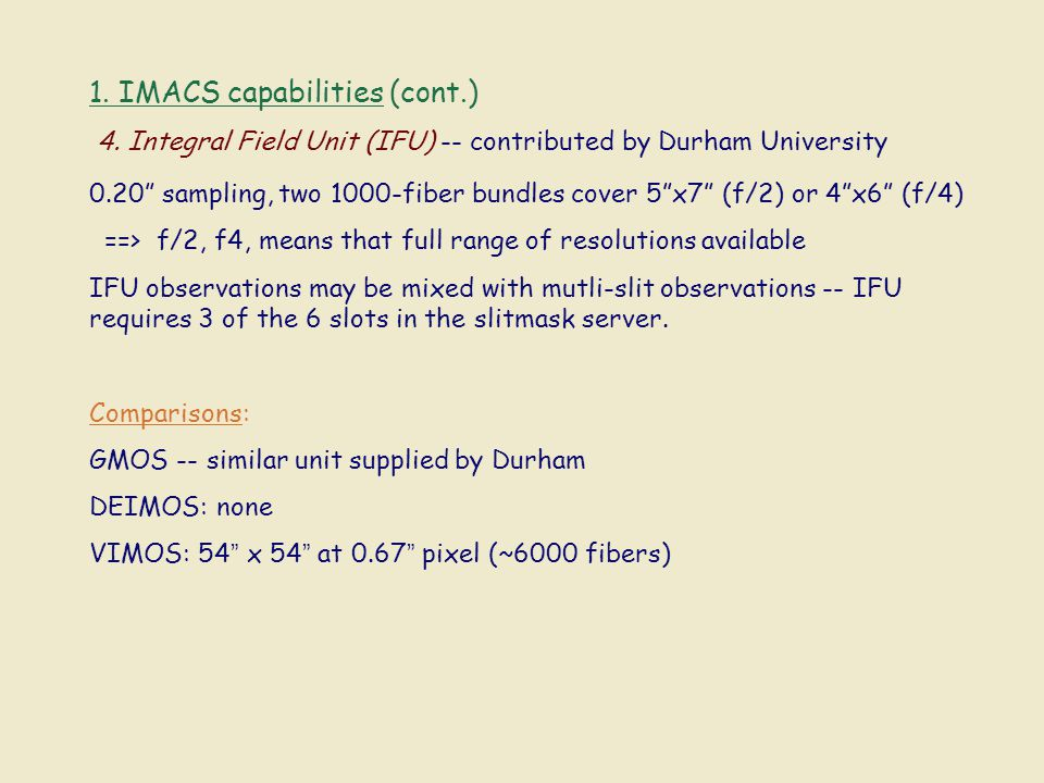 "1. IMACS capabilities (cont.) 4. Integral Field Unit (IFU) -- contributed by Durham University 0.20"" sampling, two 1000-fiber bundles cover 5""x7"" (f/2"