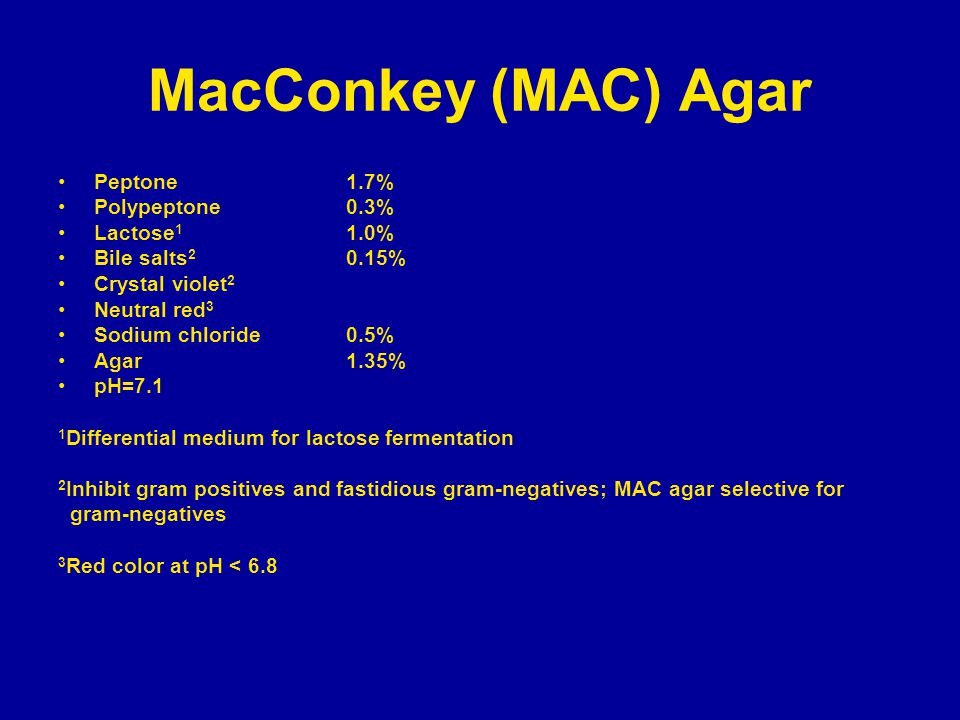 MacConkey (MAC) Agar Peptone1.7% Polypeptone0.3% Lactose 1 1.0% Bile salts 2 0.15% Crystal violet 2 Neutral red 3 Sodium chloride0.5% Agar 1.35% pH=7.1 1 Differential medium for lactose fermentation 2 Inhibit gram positives and fastidious gram-negatives; MAC agar selective for gram-negatives 3 Red color at pH < 6.8