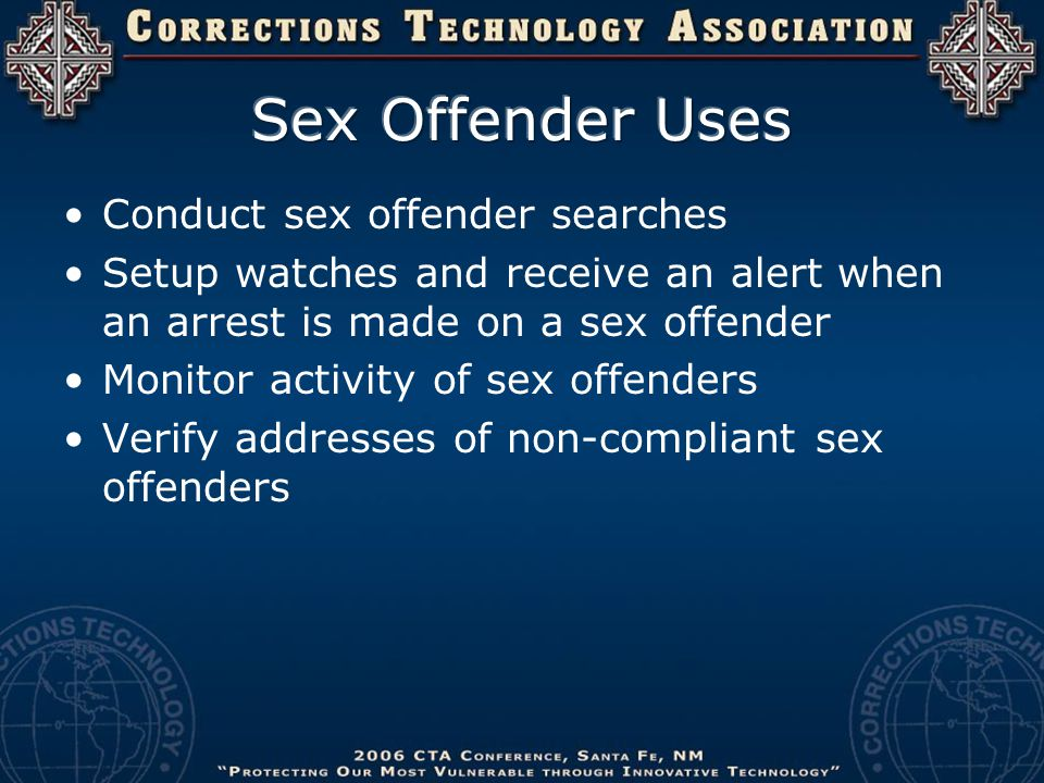 Conduct sex offender searches Setup watches and receive an alert when an arrest is made on a sex offender Monitor activity of sex offenders Verify add