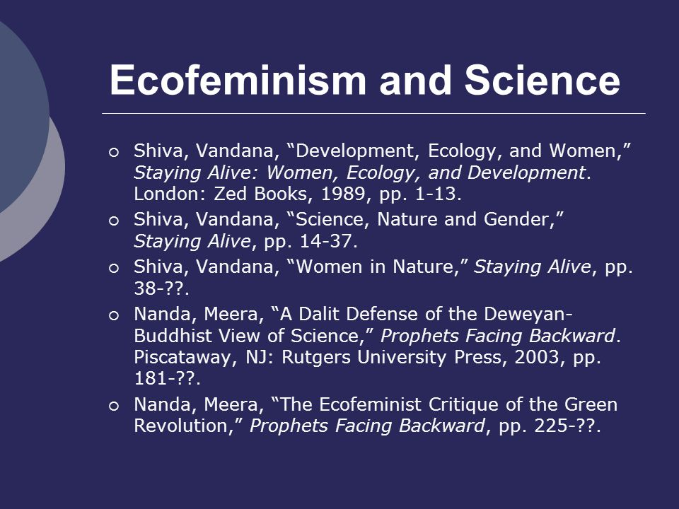 Ecofeminism and Science  Shiva, Vandana, Development, Ecology, and Women, Staying Alive: Women, Ecology, and Development.