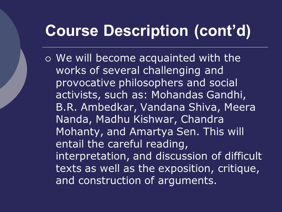 Course Description (cont'd)  We will become acquainted with the works of several challenging and provocative philosophers and social activists, such as: Mohandas Gandhi, B.R.