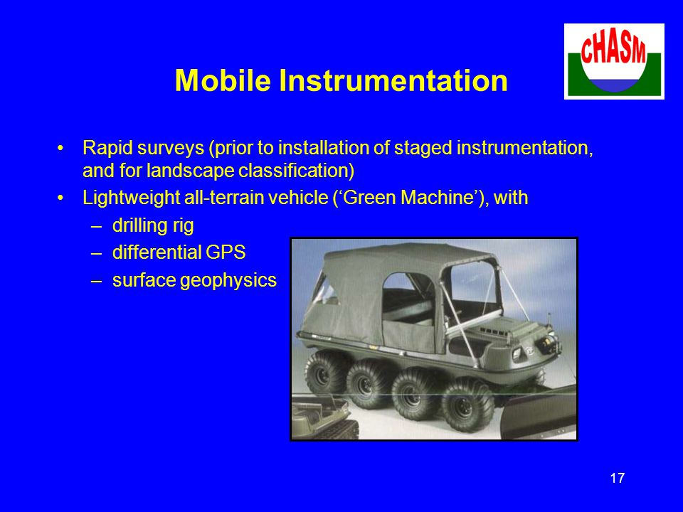 17 Mobile Instrumentation Rapid surveys (prior to installation of staged instrumentation, and for landscape classification) Lightweight all-terrain vehicle ('Green Machine'), with –drilling rig –differential GPS –surface geophysics