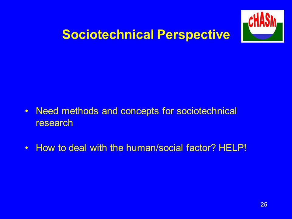 25 Sociotechnical Perspective Need methods and concepts for sociotechnical research How to deal with the human/social factor.