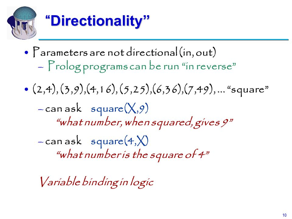 "10 ""Directionality"" Parameters are not directional (in, out) – – Prolog programs can be run ""in reverse"" (2,4), (3,9),(4,16), (5,25),(6,36),(7,49),..."