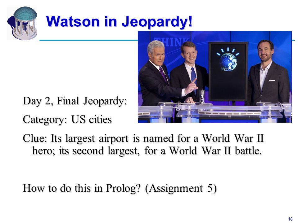16 Watson in Jeopardy! Day 2, Final Jeopardy: Category: US cities Clue: Its largest airport is named for a World War II hero; its second largest, for