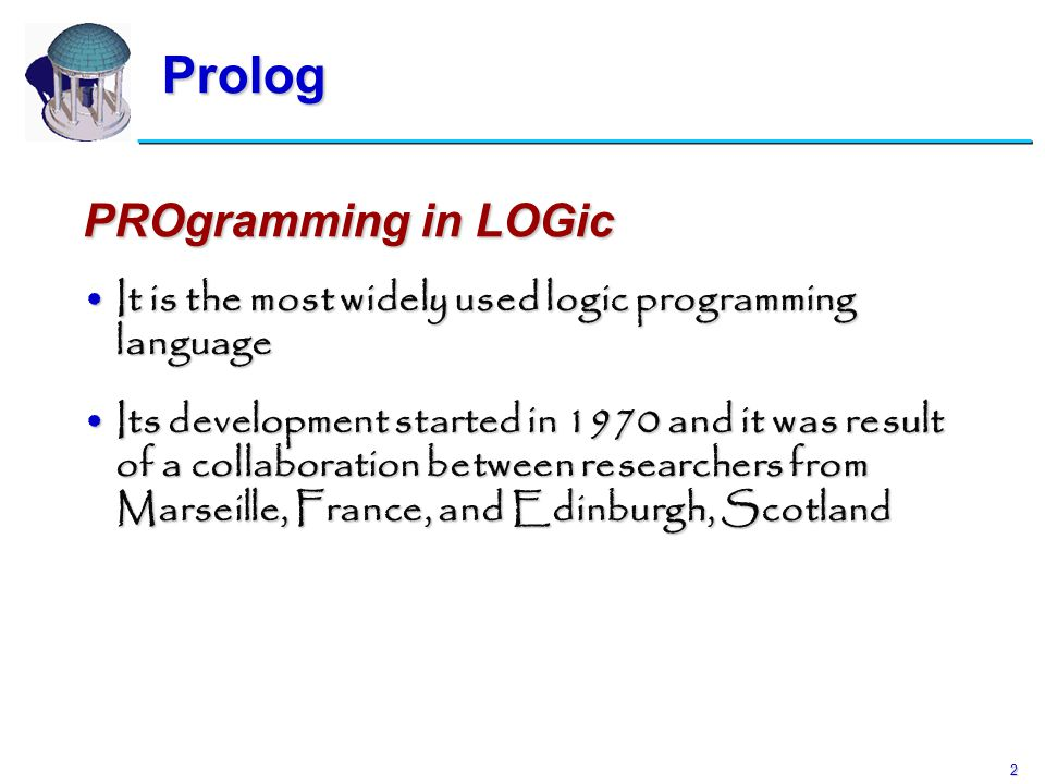 2 Prolog PROgramming in LOGic It is the most widely used logic programming languageIt is the most widely used logic programming language Its developme