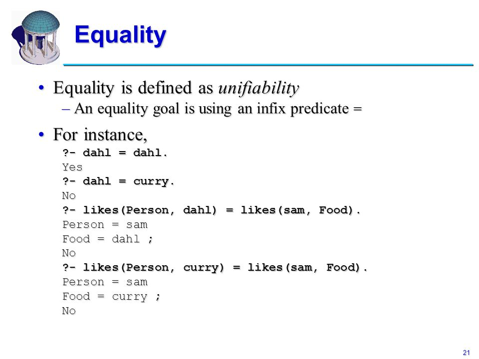 21 Equality Equality is defined as unifiabilityEquality is defined as unifiability –An equality goal is using an infix predicate = For instance,For in