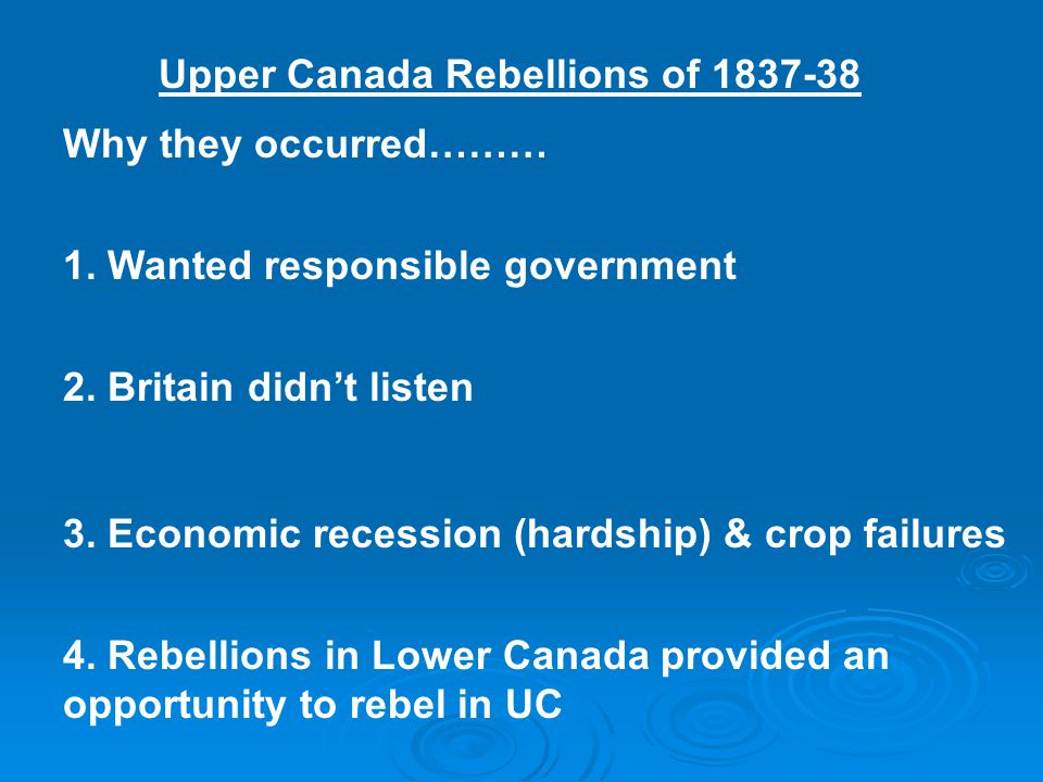 Upper Canada Rebellions of 1837-38 Why they occurred……… 1. Wanted responsible government 2. Britain didn't listen 3. Economic recession (hardship) & c