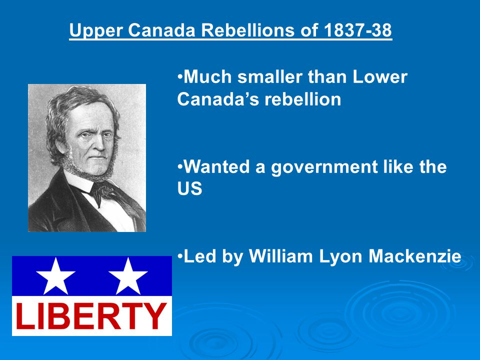 Upper Canada Rebellions of 1837-38 Much smaller than Lower Canada's rebellion Wanted a government like the US Led by William Lyon Mackenzie
